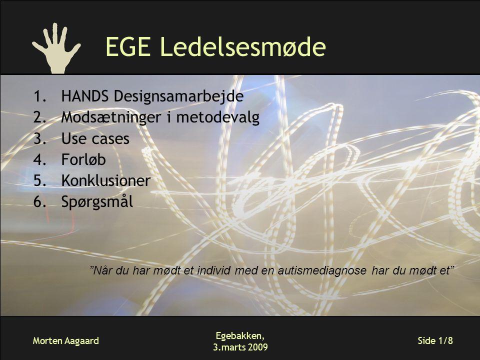 Morten Aagaard Egebakken, 3.marts 2009 Side 1/8 EGE Ledelsesmøde 1.HANDS Designsamarbejde 2.Modsætninger i metodevalg 3.Use cases 4.Forløb 5.Konklusioner 6.Spørgsmål Når du har mødt et individ med en autismediagnose har du mødt et