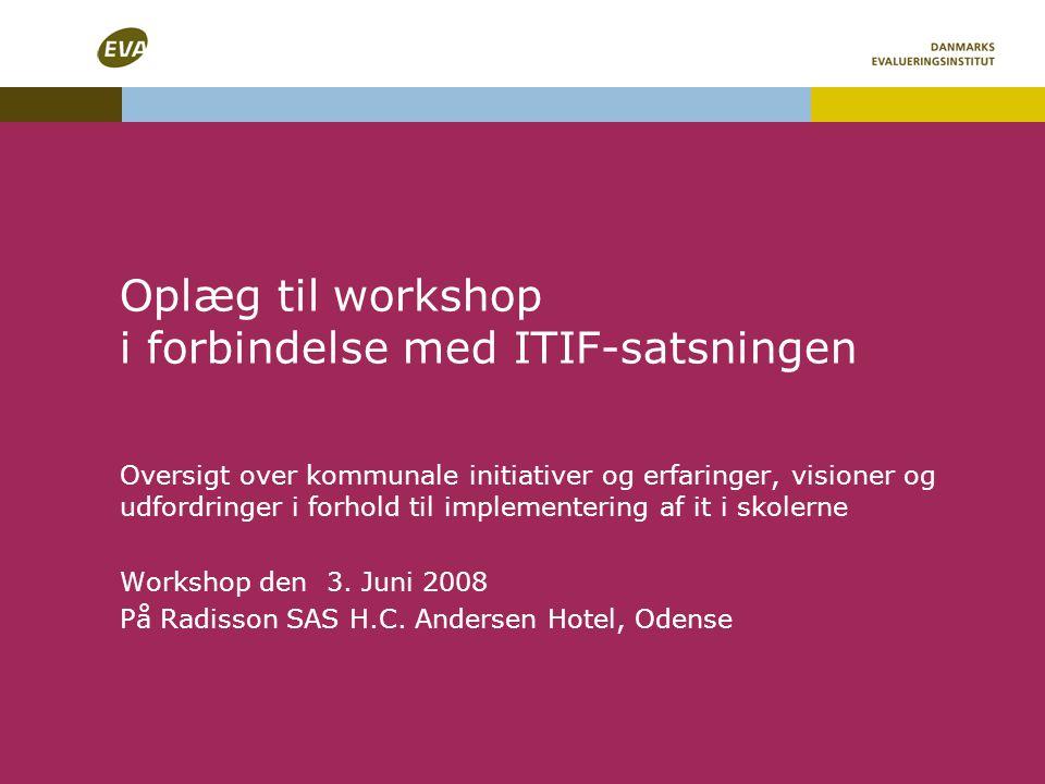 Oplæg til workshop i forbindelse med ITIF-satsningen Oversigt over kommunale initiativer og erfaringer, visioner og udfordringer i forhold til implementering af it i skolerne Workshop den 3.