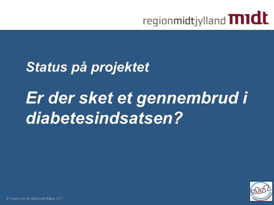 © Center for Kvalitetsudvikling 2007 Status på projektet Er der sket et gennembrud i diabetesindsatsen