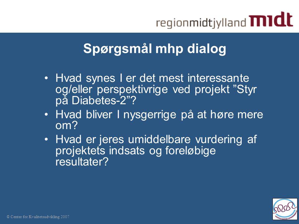 © Center for Kvalitetsudvikling 2007 Spørgsmål mhp dialog Hvad synes I er det mest interessante og/eller perspektivrige ved projekt Styr på Diabetes-2 .