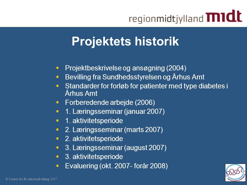 © Center for Kvalitetsudvikling 2007 Projektets historik  Projektbeskrivelse og ansøgning (2004)  Bevilling fra Sundhedsstyrelsen og Århus Amt  Standarder for forløb for patienter med type diabetes i Århus Amt  Forberedende arbejde (2006)  1.