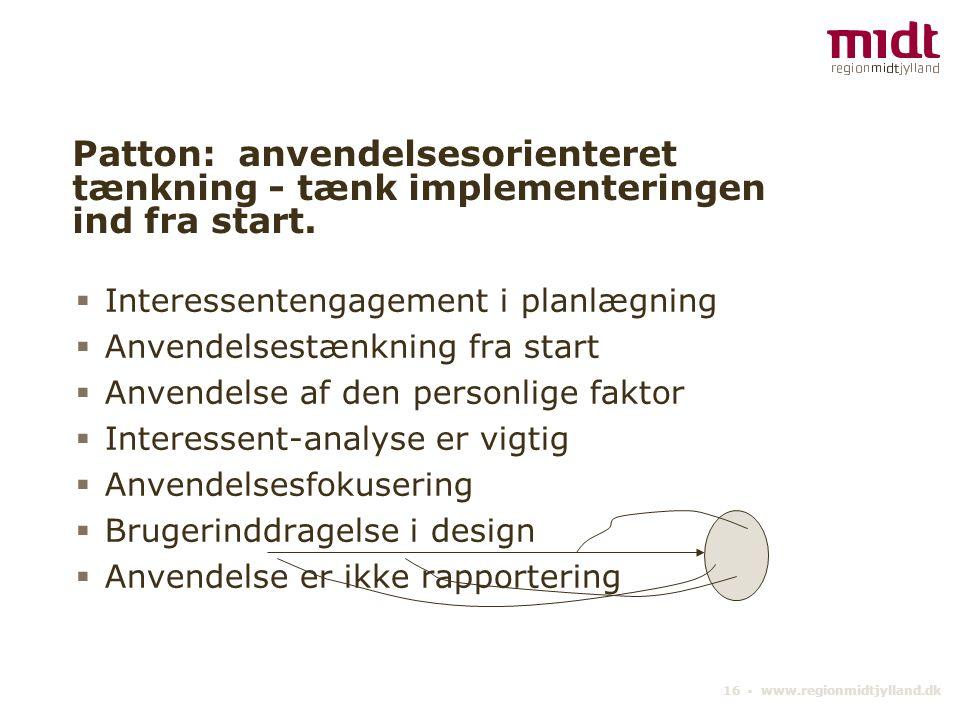 16 ▪ www.regionmidtjylland.dk Patton: anvendelsesorienteret tænkning - tænk implementeringen ind fra start.