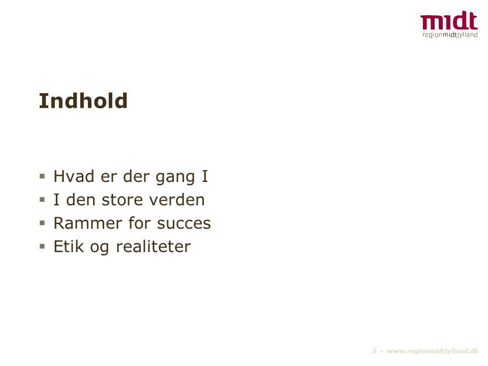 2 ▪ www.regionmidtjylland.dk Indhold  Hvad er der gang I  I den store verden  Rammer for succes  Etik og realiteter