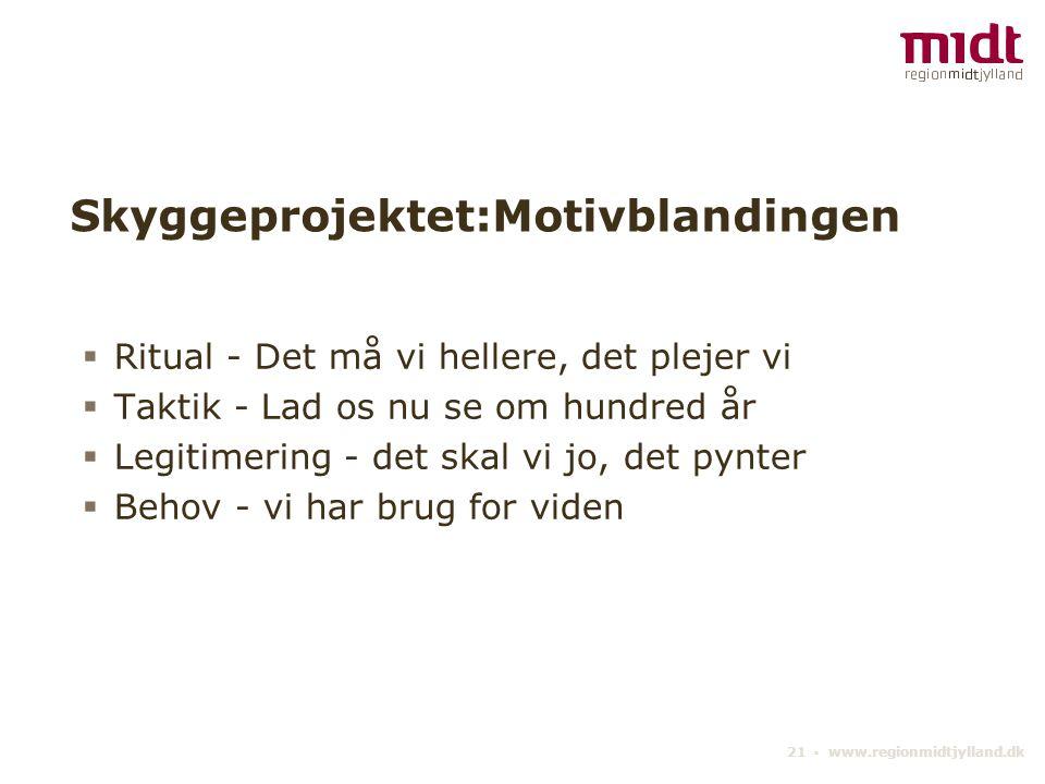 21 ▪ www.regionmidtjylland.dk Skyggeprojektet:Motivblandingen  Ritual - Det må vi hellere, det plejer vi  Taktik - Lad os nu se om hundred år  Legitimering - det skal vi jo, det pynter  Behov - vi har brug for viden
