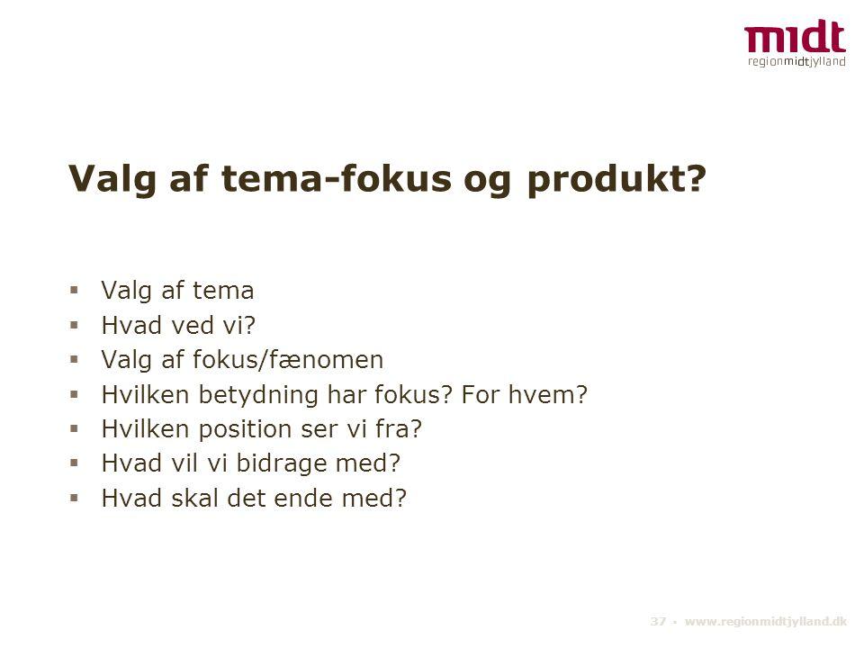 37 ▪ www.regionmidtjylland.dk Valg af tema-fokus og produkt.