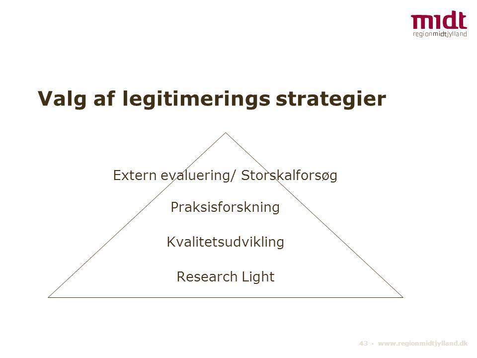 43 ▪ www.regionmidtjylland.dk Valg af legitimerings strategier Extern evaluering/ Storskalforsøg Praksisforskning Kvalitetsudvikling Research Light