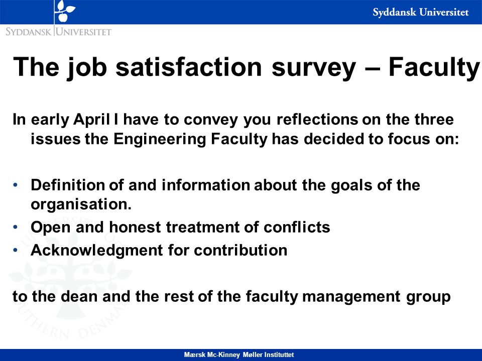 The job satisfaction survey – Faculty (1) In early April I have to convey you reflections on the three issues the Engineering Faculty has decided to focus on: Definition of and information about the goals of the organisation.