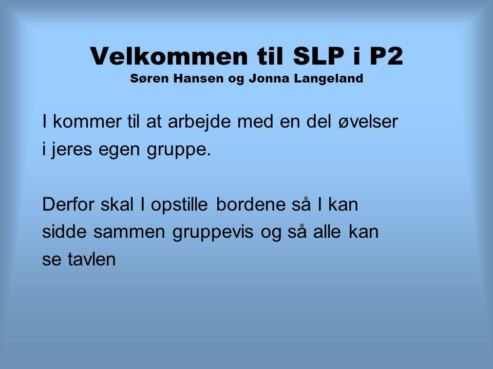 Velkommen til SLP i P2 Søren Hansen og Jonna Langeland I kommer til at arbejde med en del øvelser i jeres egen gruppe.