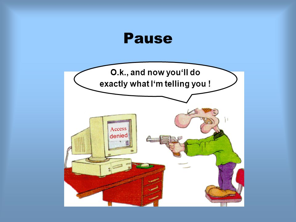 Pause Access denied O.k., and now you'll do exactly what I'm telling you !