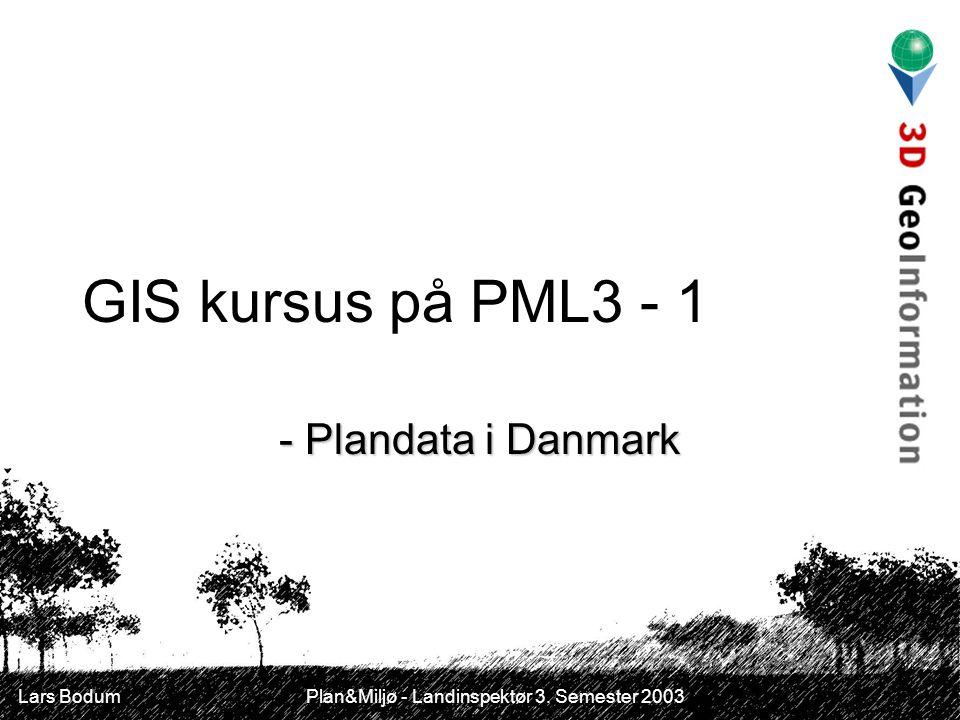 Lars Bodum Plan&Miljø - Landinspektør 3. Semester 2003 GIS kursus på PML3 - 1 - Plandata i Danmark