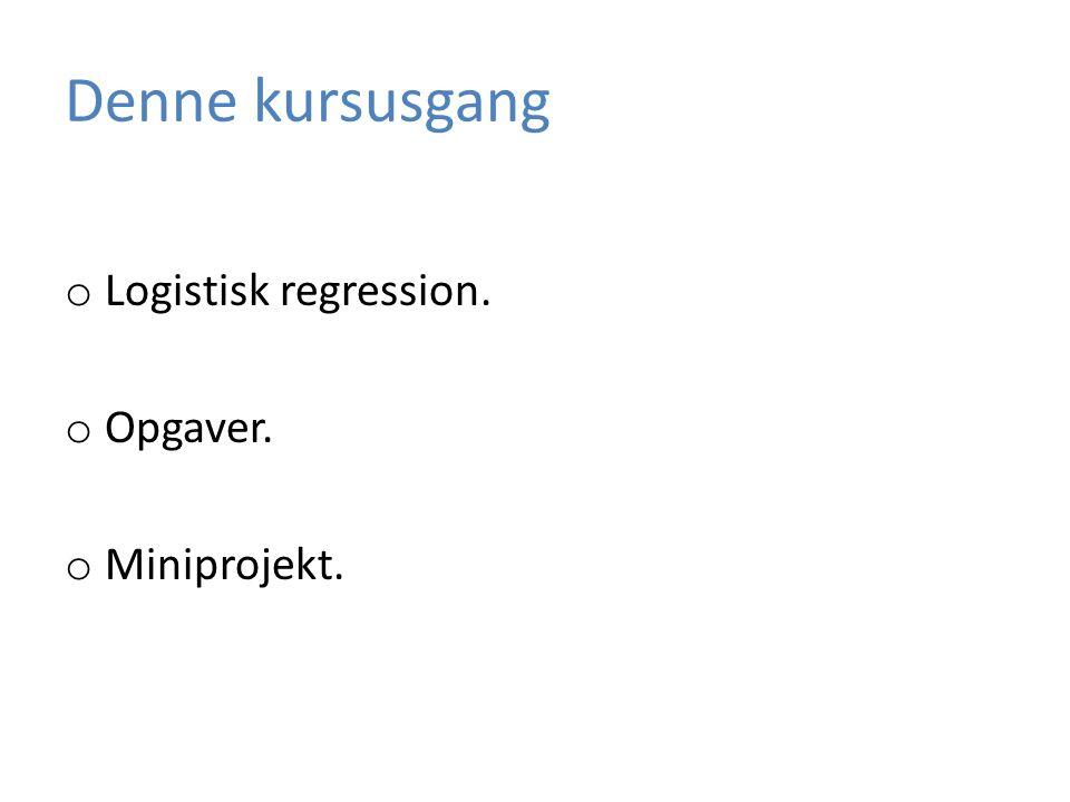 Denne kursusgang o Logistisk regression. o Opgaver. o Miniprojekt.
