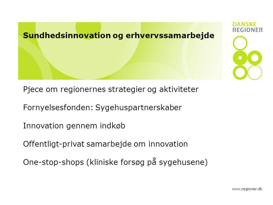 www.regioner.dk Sundhedsinnovation og erhvervssamarbejde Pjece om regionernes strategier og aktiviteter Fornyelsesfonden: Sygehuspartnerskaber Innovation gennem indkøb Offentligt-privat samarbejde om innovation One-stop-shops (kliniske forsøg på sygehusene)
