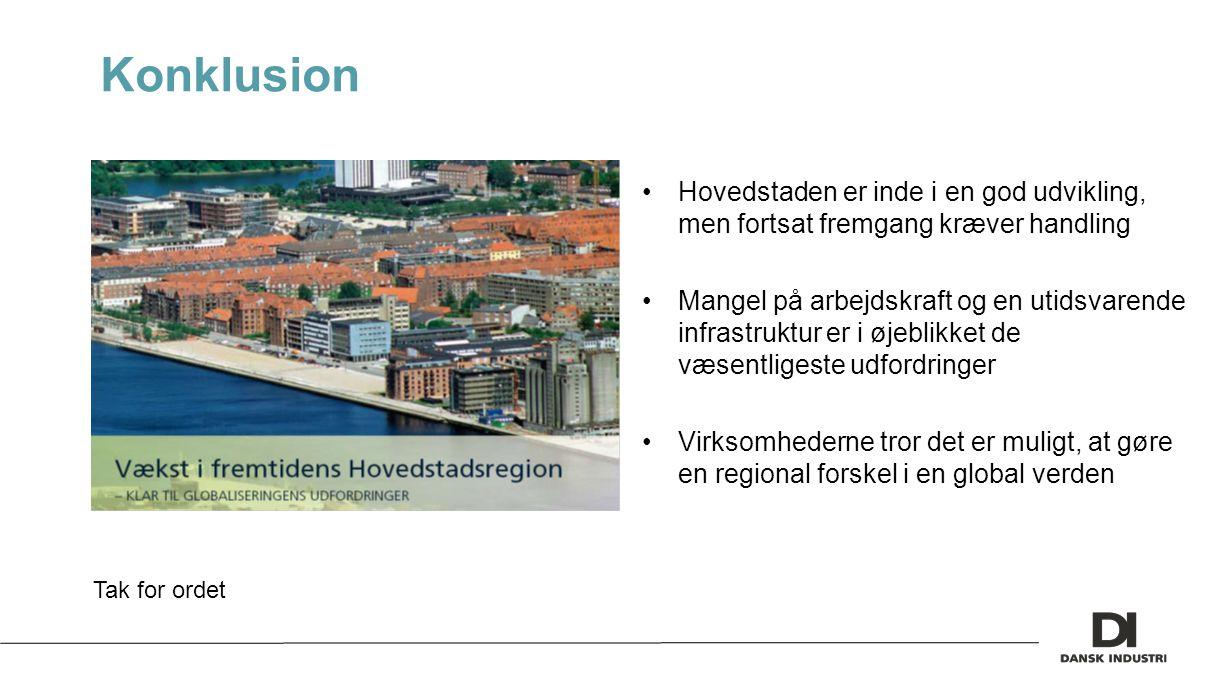 Konklusion Hovedstaden er inde i en god udvikling, men fortsat fremgang kræver handling Mangel på arbejdskraft og en utidsvarende infrastruktur er i øjeblikket de væsentligeste udfordringer Virksomhederne tror det er muligt, at gøre en regional forskel i en global verden Tak for ordet