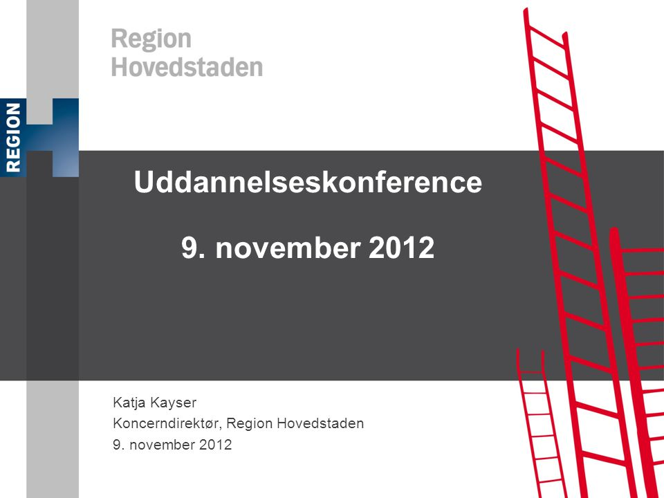 Uddannelseskonference 9. november 2012 Katja Kayser Koncerndirektør, Region Hovedstaden 9.