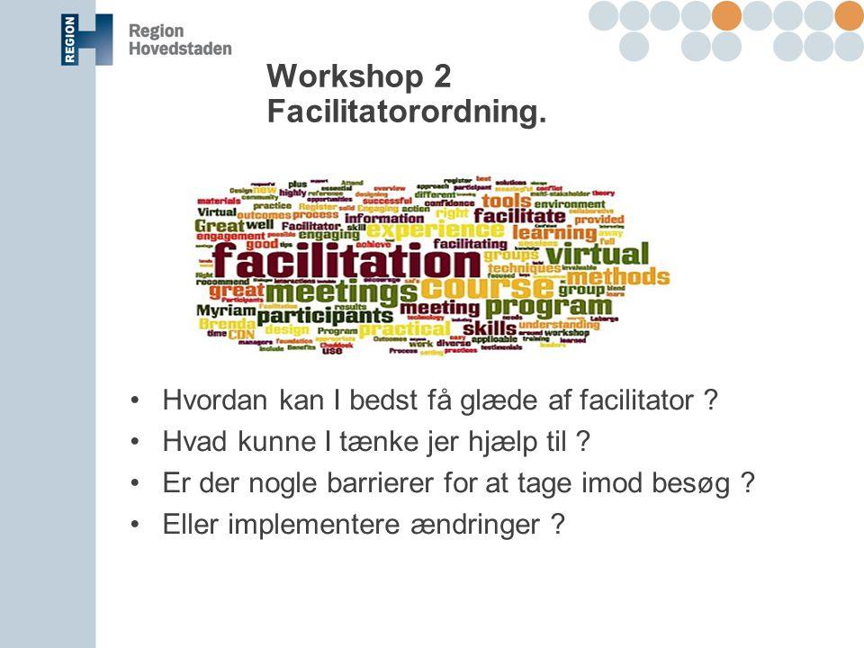 Workshop 2 Facilitatorordning. Hvordan kan I bedst få glæde af facilitator .