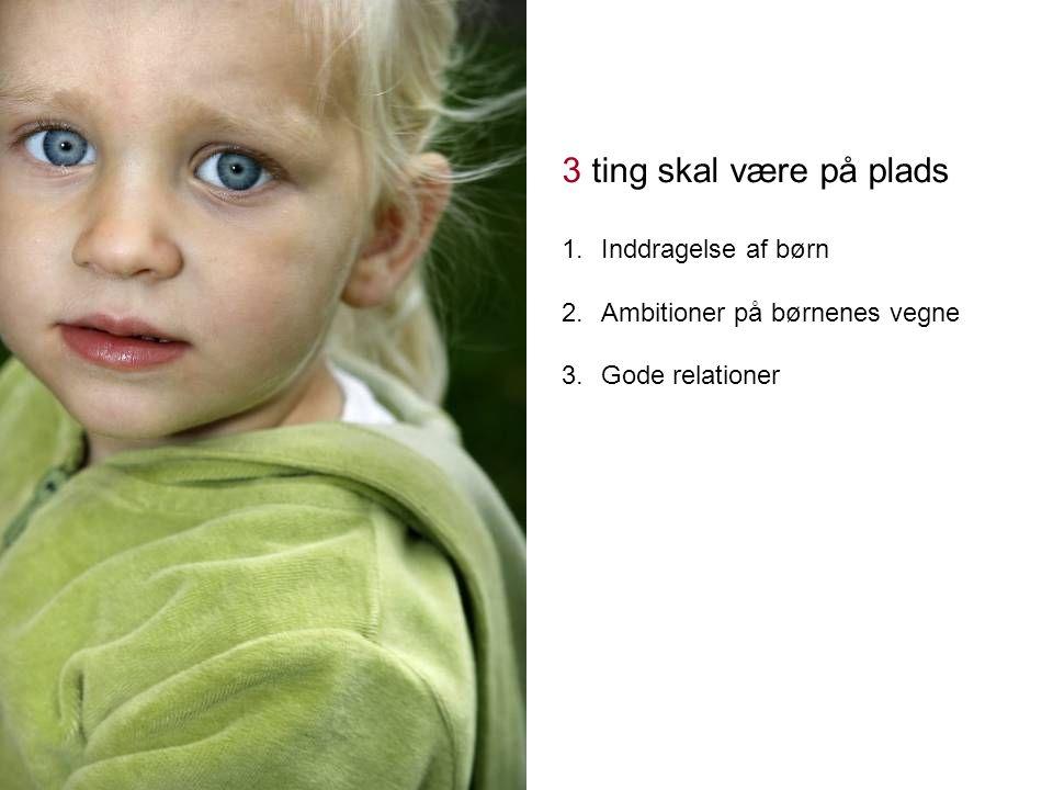 3 ting skal være på plads 1.Inddragelse af børn 2.Ambitioner på børnenes vegne 3.Gode relationer