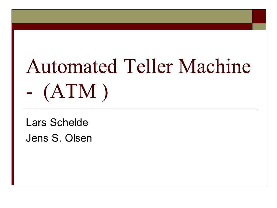 Automated Teller Machine - (ATM ) Lars Schelde Jens S. Olsen