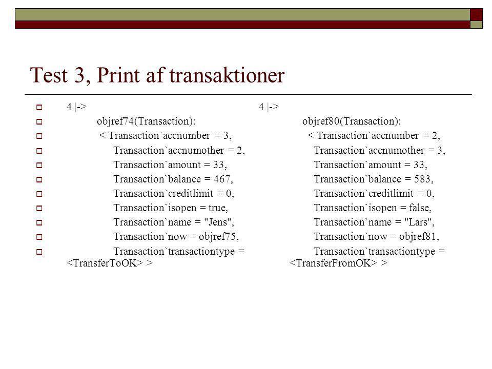 Test 3, Print af transaktioner  4 |->  objref74(Transaction):  < Transaction`accnumber = 3,  Transaction`accnumother = 2,  Transaction`amount = 33,  Transaction`balance = 467,  Transaction`creditlimit = 0,  Transaction`isopen = true,  Transaction`name = Jens ,  Transaction`now = objref75,  Transaction`transactiontype = > 4 |-> objref80(Transaction): < Transaction`accnumber = 2, Transaction`accnumother = 3, Transaction`amount = 33, Transaction`balance = 583, Transaction`creditlimit = 0, Transaction`isopen = false, Transaction`name = Lars , Transaction`now = objref81, Transaction`transactiontype = >