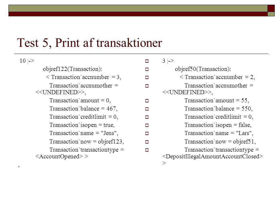 Test 5, Print af transaktioner  3 |->  objref50(Transaction):  < Transaction`accnumber = 2,  Transaction`accnumother = >,  Transaction`amount = 55,  Transaction`balance = 550,  Transaction`creditlimit = 0,  Transaction`isopen = false,  Transaction`name = Lars ,  Transaction`now = objref51,  Transaction`transactiontype = > 10 |-> objref122(Transaction): < Transaction`accnumber = 3, Transaction`accnumother = >, Transaction`amount = 0, Transaction`balance = 467, Transaction`creditlimit = 0, Transaction`isopen = true, Transaction`name = Jens , Transaction`now = objref123, Transaction`transactiontype = >,