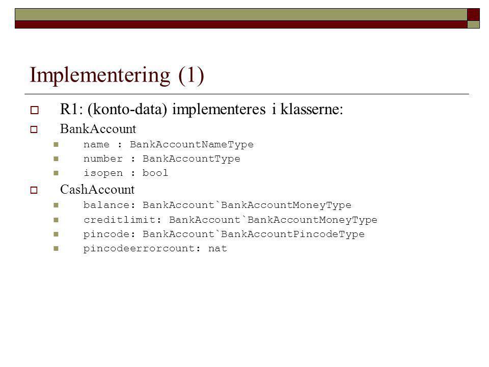 Implementering (1)  R1: (konto-data) implementeres i klasserne:  BankAccount name : BankAccountNameType number : BankAccountType isopen : bool  CashAccount balance: BankAccount`BankAccountMoneyType creditlimit: BankAccount`BankAccountMoneyType pincode: BankAccount`BankAccountPincodeType pincodeerrorcount: nat