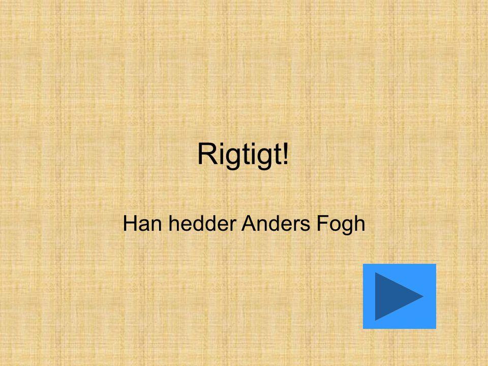 Rigtigt! Han hedder Anders Fogh