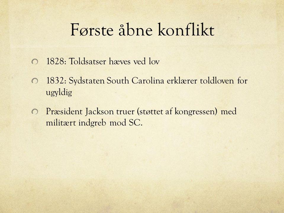 Første åbne konflikt 1828: Toldsatser hæves ved lov 1832: Sydstaten South Carolina erklærer toldloven for ugyldig Præsident Jackson truer (støttet af kongressen) med militært indgreb mod SC.