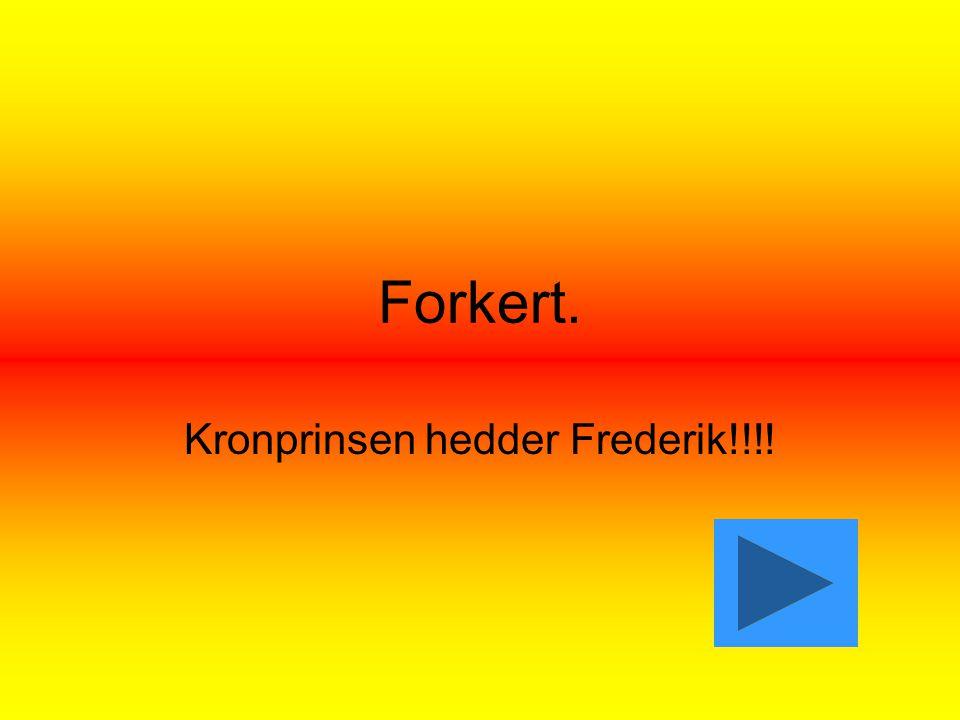 Forkert. Kronprinsen hedder Frederik!!!!
