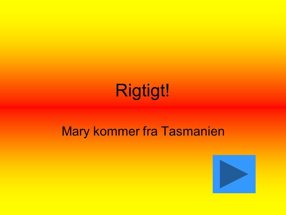 Rigtigt! Mary kommer fra Tasmanien
