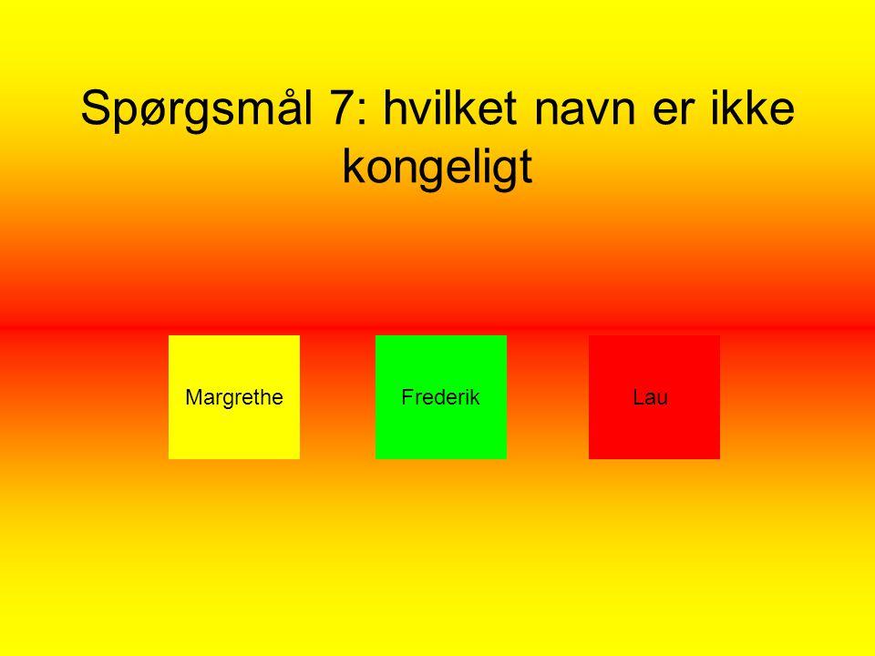 Spørgsmål 7: hvilket navn er ikke kongeligt MargretheFrederikLau