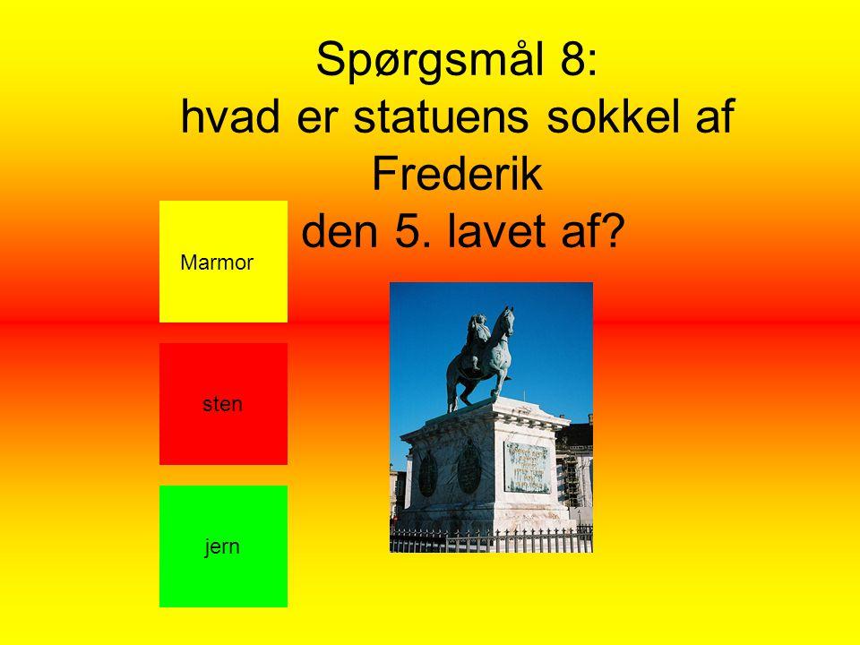 Spørgsmål 8: hvad er statuens sokkel af Frederik den 5. lavet af Marmor jern sten