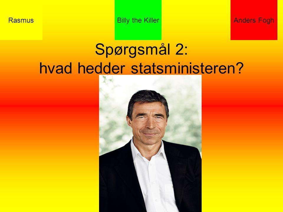 Spørgsmål 2: hvad hedder statsministeren RasmusBilly the KillerAnders Fogh