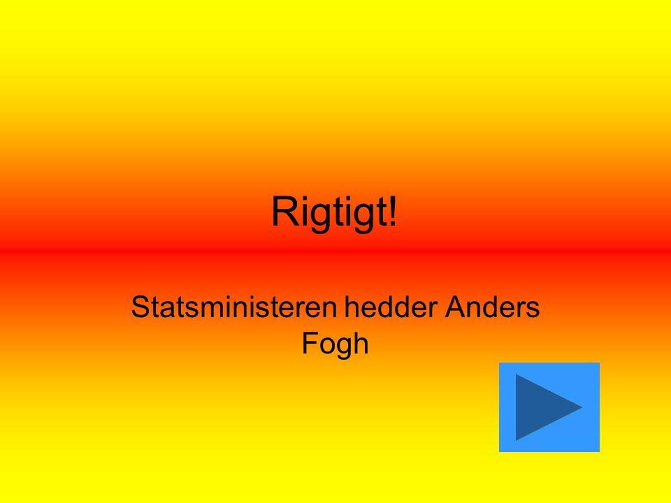 Rigtigt! Statsministeren hedder Anders Fogh