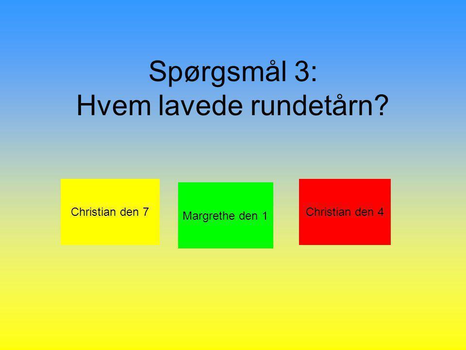 Spørgsmål 3: Hvem lavede rundetårn Christian den 7 Margrethe den 1 Christian den 4