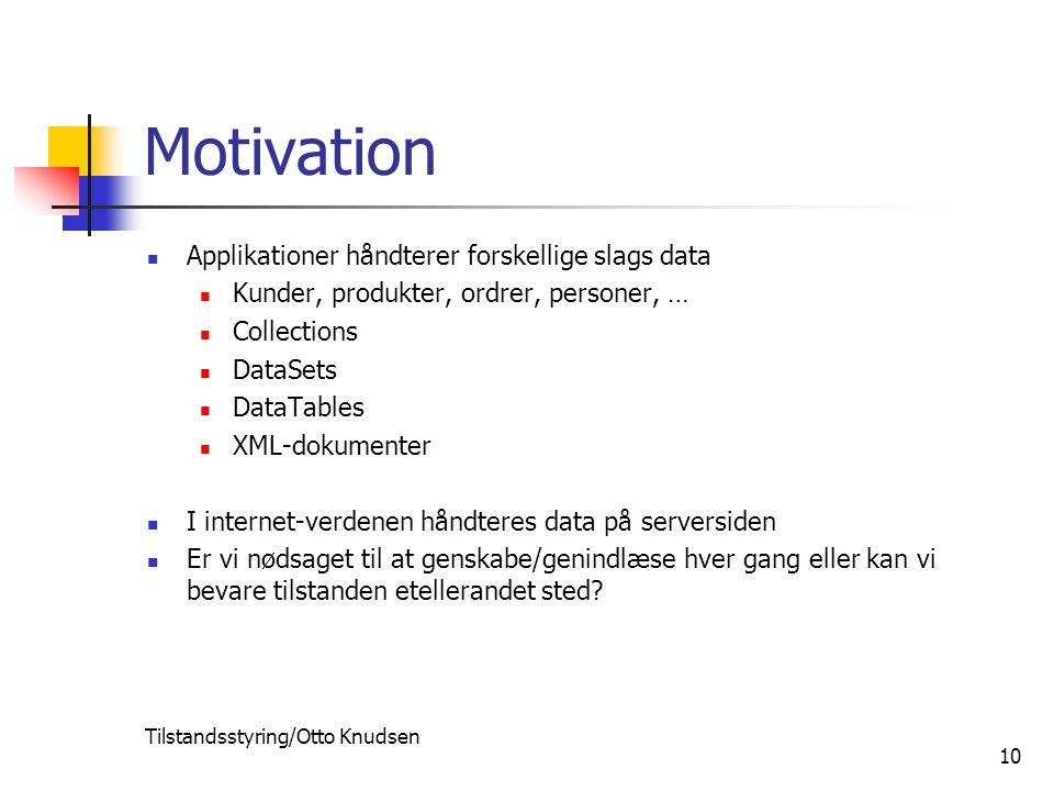 Tilstandsstyring/Otto Knudsen 10 Motivation Applikationer håndterer forskellige slags data Kunder, produkter, ordrer, personer, … Collections DataSets DataTables XML-dokumenter I internet-verdenen håndteres data på serversiden Er vi nødsaget til at genskabe/genindlæse hver gang eller kan vi bevare tilstanden etellerandet sted