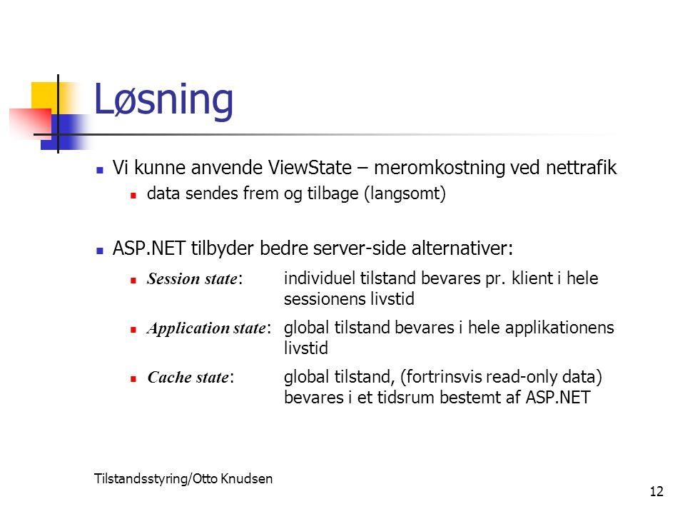 Tilstandsstyring/Otto Knudsen 12 Løsning Vi kunne anvende ViewState – meromkostning ved nettrafik data sendes frem og tilbage (langsomt) ASP.NET tilbyder bedre server-side alternativer: Session state :individuel tilstand bevares pr.