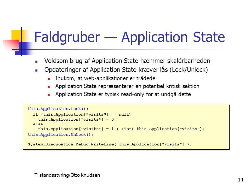 Tilstandsstyring/Otto Knudsen 14 Faldgruber — Application State Voldsom brug af Application State hæmmer skalérbarheden Opdateringer af Application State kræver lås (Lock/Unlock) Ihukom, at web-applikationer er trådede Application State repræsenterer en potentiel kritisk sektion Application State er typisk read-only for at undgå dette this.Application.Lock(); if (this.Application[ visits ] == null) this.Application[ visits ] = 0; else this.Application[ visits ] = 1 + (int) this.Application[ visits ]; this.Application.UnLock(); System.Diagnostics.Debug.WriteLine( this.Application[ visits ] ); this.Application.Lock(); if (this.Application[ visits ] == null) this.Application[ visits ] = 0; else this.Application[ visits ] = 1 + (int) this.Application[ visits ]; this.Application.UnLock(); System.Diagnostics.Debug.WriteLine( this.Application[ visits ] );