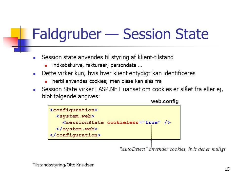 Tilstandsstyring/Otto Knudsen 15 Faldgruber — Session State Session state anvendes til styring af klient-tilstand indkøbskurve, fakturaer, persondata … Dette virker kun, hvis hver klient entydigt kan identificeres hertil anvendes cookies; men disse kan slås fra Session State virker i ASP.NET uanset om cookies er slået fra eller ej, blot følgende angives: web.config AutoDetect anvender cookies, hvis det er muligt