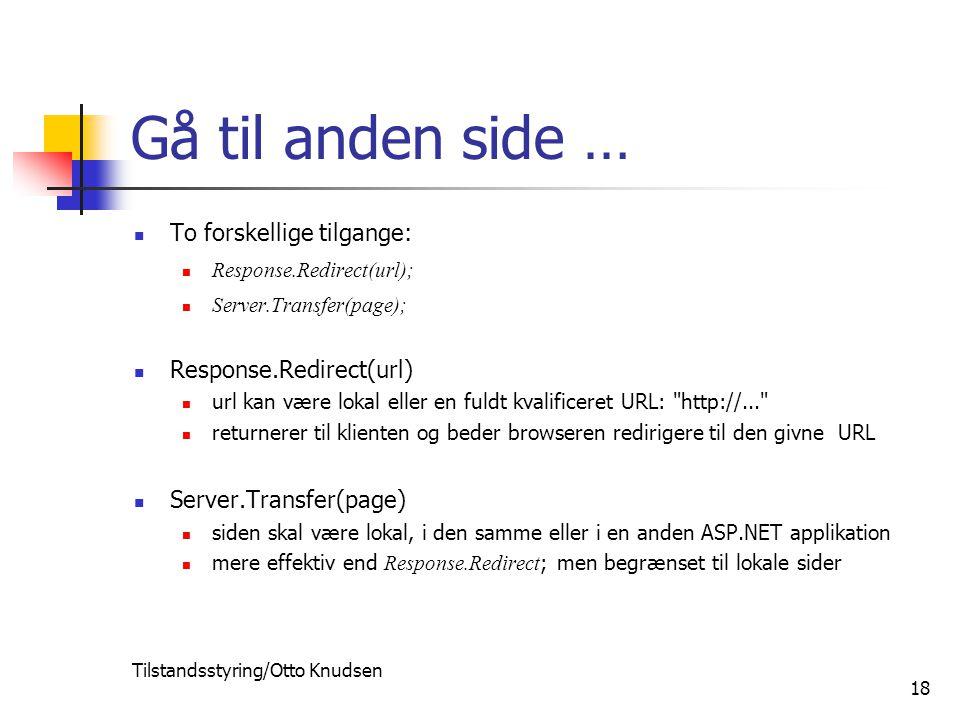 Tilstandsstyring/Otto Knudsen 18 Gå til anden side … To forskellige tilgange: Response.Redirect(url); Server.Transfer(page); Response.Redirect(url) url kan være lokal eller en fuldt kvalificeret URL: http://... returnerer til klienten og beder browseren redirigere til den givne URL Server.Transfer(page) siden skal være lokal, i den samme eller i en anden ASP.NET applikation mere effektiv end Response.Redirect ; men begrænset til lokale sider