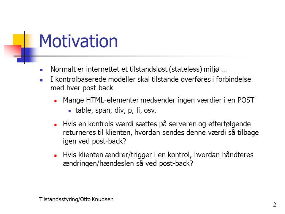 Tilstandsstyring/Otto Knudsen 2 Motivation Normalt er internettet et tilstandsløst (stateless) miljø … I kontrolbaserede modeller skal tilstande overføres i forbindelse med hver post-back Mange HTML-elementer medsender ingen værdier i en POST table, span, div, p, li, osv.