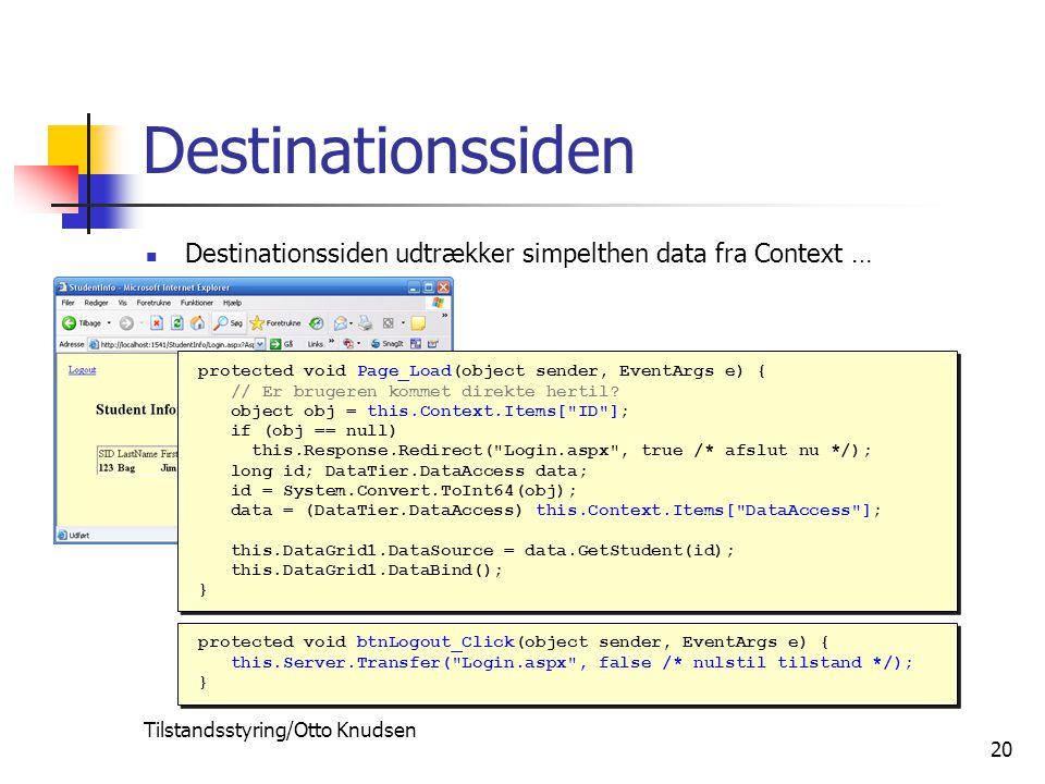 Tilstandsstyring/Otto Knudsen 20 Destinationssiden Destinationssiden udtrækker simpelthen data fra Context … protected void btnLogout_Click(object sender, EventArgs e) { this.Server.Transfer( Login.aspx , false /* nulstil tilstand */); } protected void btnLogout_Click(object sender, EventArgs e) { this.Server.Transfer( Login.aspx , false /* nulstil tilstand */); } protected void Page_Load(object sender, EventArgs e) { // Er brugeren kommet direkte hertil.