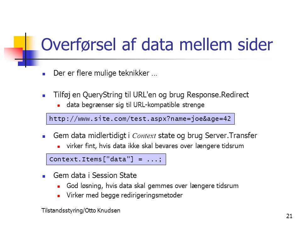 Tilstandsstyring/Otto Knudsen 21 Overførsel af data mellem sider Der er flere mulige teknikker … Tilføj en QueryString til URL en og brug Response.Redirect data begrænser sig til URL-kompatible strenge Gem data midlertidigt i Context state og brug Server.Transfer virker fint, hvis data ikke skal bevares over længere tidsrum Gem data i Session State God løsning, hvis data skal gemmes over længere tidsrum Virker med begge redirigeringsmetoder http://www.site.com/test.aspx name=joe&age=42 Context.Items[ data ] =...;