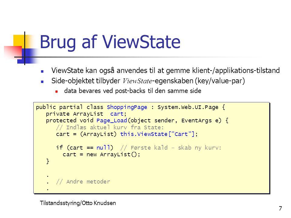 Tilstandsstyring/Otto Knudsen 7 Brug af ViewState ViewState kan også anvendes til at gemme klient-/applikations-tilstand Side-objektet tilbyder ViewState -egenskaben (key/value-par) data bevares ved post-backs til den samme side public partial class ShoppingPage : System.Web.UI.Page { private ArrayList cart; protected void Page_Load(object sender, EventArgs e) { // Indlæs aktuel kurv fra State: cart = (ArrayList) this.ViewState[ Cart ]; if (cart == null) // Første kald – skab ny kurv: cart = new ArrayList(); }..