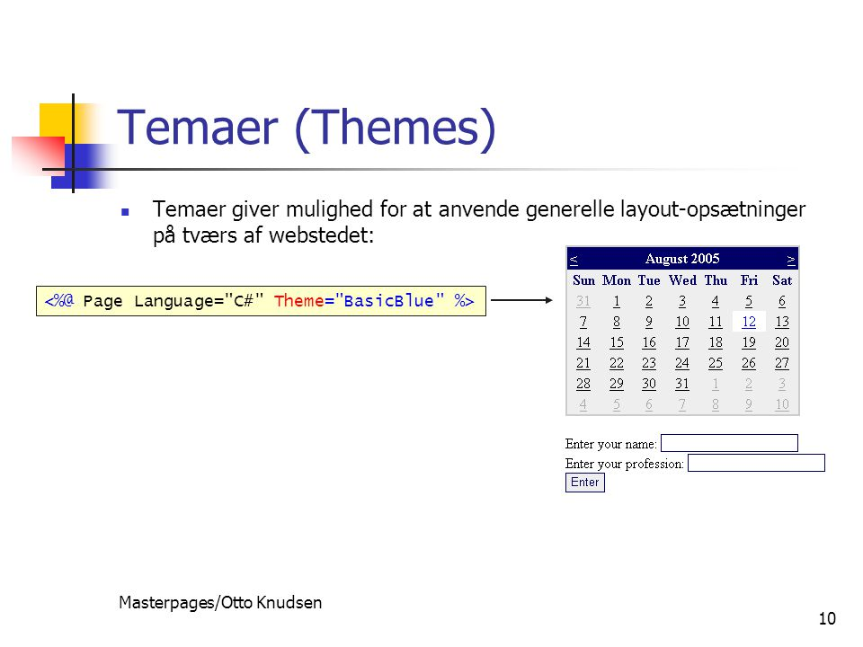 Masterpages/Otto Knudsen 10 Temaer (Themes) Temaer giver mulighed for at anvende generelle layout-opsætninger på tværs af webstedet: themes are the control-based equivalent of stylesheets themes are applied on the server to set look-and-feel of controls