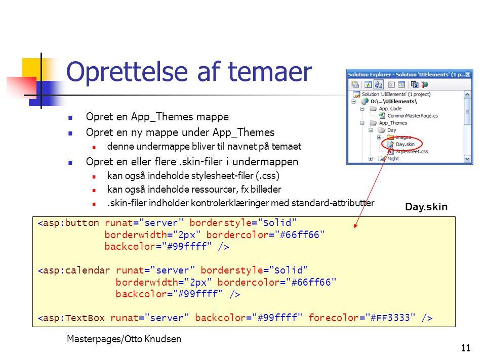 Masterpages/Otto Knudsen 11 Oprettelse af temaer Opret en App_Themes mappe Opret en ny mappe under App_Themes denne undermappe bliver til navnet på temaet Opret en eller flere.skin-filer i undermappen kan også indeholde stylesheet-filer (.css) kan også indeholde ressourcer, fx billeder.skin-filer indholder kontrolerklæringer med standard-attributter <asp:button runat= server borderstyle= Solid borderwidth= 2px bordercolor= #66ff66 backcolor= #99ffff /> <asp:calendar runat= server borderstyle= Solid borderwidth= 2px bordercolor= #66ff66 backcolor= #99ffff /> Day.skin