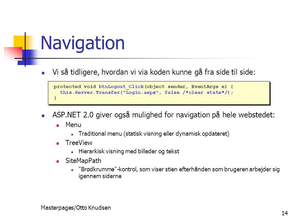 Masterpages/Otto Knudsen 14 Navigation Vi så tidligere, hvordan vi via koden kunne gå fra side til side: ASP.NET 2.0 giver også mulighed for navigation på hele webstedet: Menu Traditional menu (statisk visning eller dynamisk opdateret) TreeView Hierarkisk visning med billeder og tekst SiteMapPath Brødkrumme -kontrol, som viser stien efterhånden som brugeren arbejder sig igennem siderne protected void btnLogout_Click(object sender, EventArgs e) { this.Server.Transfer( Login.aspx , false /*clear state*/); } protected void btnLogout_Click(object sender, EventArgs e) { this.Server.Transfer( Login.aspx , false /*clear state*/); }