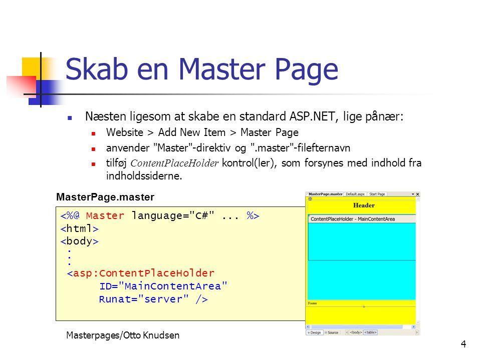 Masterpages/Otto Knudsen 4 Skab en Master Page Næsten ligesom at skabe en standard ASP.NET, lige pånær: Website > Add New Item > Master Page anvender Master -direktiv og .master -filefternavn tilføj ContentPlaceHolder kontrol(ler), som forsynes med indhold fra indholdssiderne..