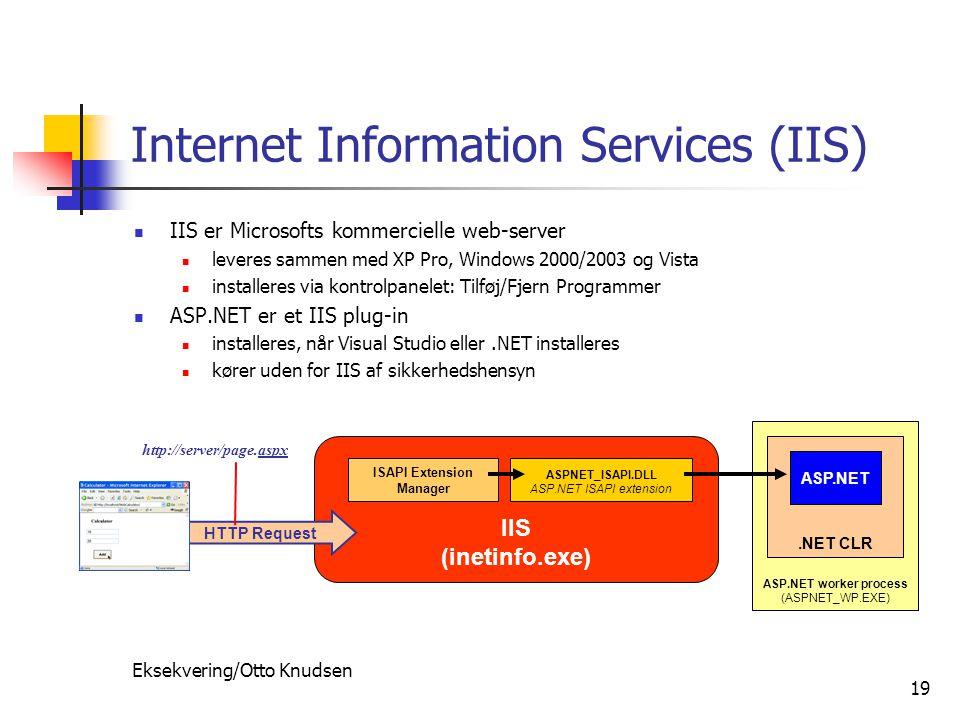 Eksekvering/Otto Knudsen 19 IIS (inetinfo.exe) Internet Information Services (IIS) IIS er Microsofts kommercielle web-server leveres sammen med XP Pro, Windows 2000/2003 og Vista installeres via kontrolpanelet: Tilføj/Fjern Programmer ASP.NET er et IIS plug-in installeres, når Visual Studio eller.NET installeres kører uden for IIS af sikkerhedshensyn ISAPI Extension Manager ASPNET_ISAPI.DLL ASP.NET ISAPI extension http://server/page.aspx HTTP Request ASP.NET worker process (ASPNET_WP.EXE).NET CLR ASP.NET