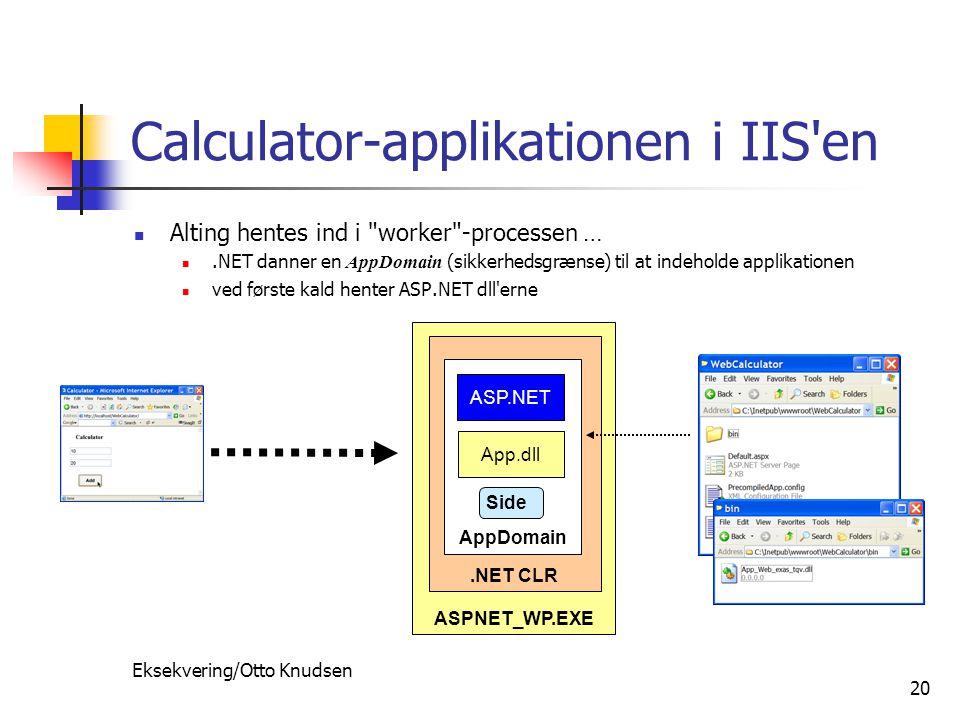 Eksekvering/Otto Knudsen 20 Calculator-applikationen i IIS en Alting hentes ind i worker -processen ….NET danner en AppDomain (sikkerhedsgrænse) til at indeholde applikationen ved første kald henter ASP.NET dll erne ASPNET_WP.EXE.NET CLR AppDomain ASP.NET App.dll Side