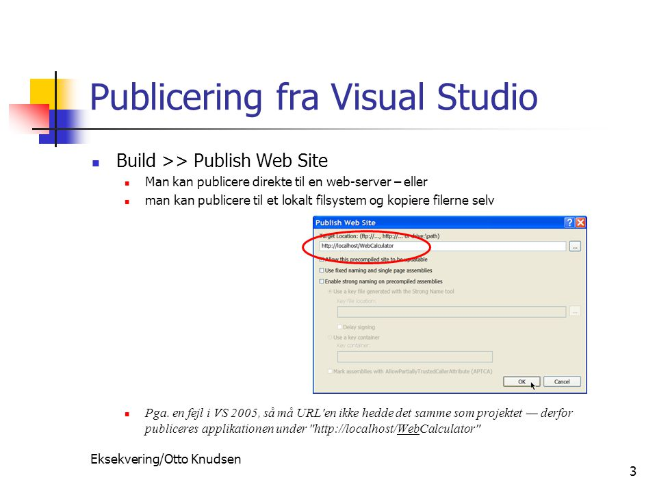 Eksekvering/Otto Knudsen 3 Publicering fra Visual Studio Build >> Publish Web Site Man kan publicere direkte til en web-server – eller man kan publicere til et lokalt filsystem og kopiere filerne selv Pga.