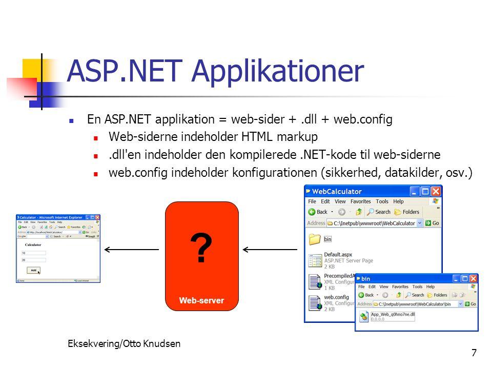 Eksekvering/Otto Knudsen 7 ASP.NET Applikationer En ASP.NET applikation = web-sider +.dll + web.config Web-siderne indeholder HTML markup.dll en indeholder den kompilerede.NET-kode til web-siderne web.config indeholder konfigurationen (sikkerhed, datakilder, osv.) Web-server